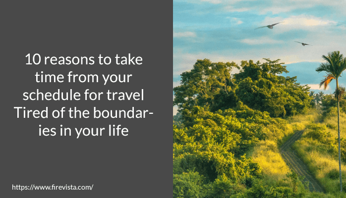10 reasons to take time from your schedule for travel Tired of the boundaries in your life