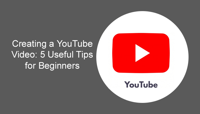 Creating a YouTube Video: 5 Useful Tips for Beginners