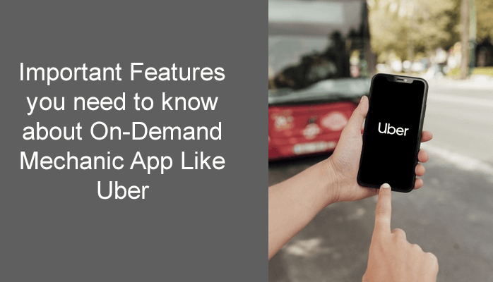 Important Features you need to know about On-Demand Mechanic App Like Uber