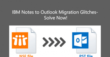 IBM Notes to Outlook Migration Glitches- Solve Now!