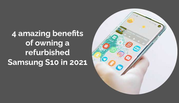 4 amazing benefits of owning a refurbished Samsung S10 in 2021