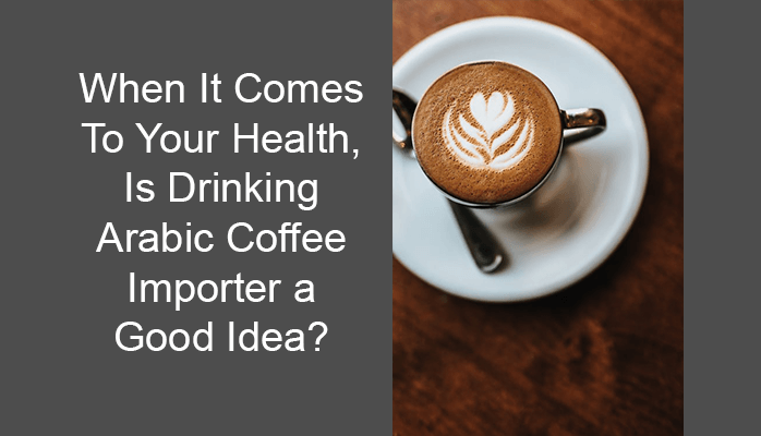 When It Comes To Your Health, Is Drinking Arabic Coffee Importer a Good Idea